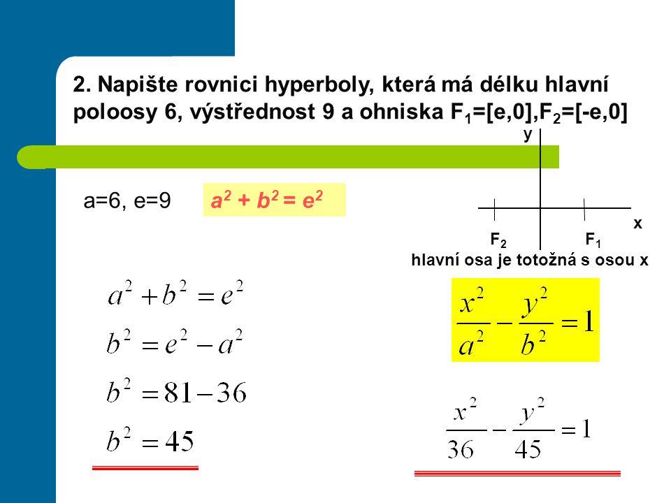 2. Napište rovnici hyperboly, která má délku hlavní poloosy 6, výstřednost 9 a ohniska F1=[e,0],F2=[-e,0]